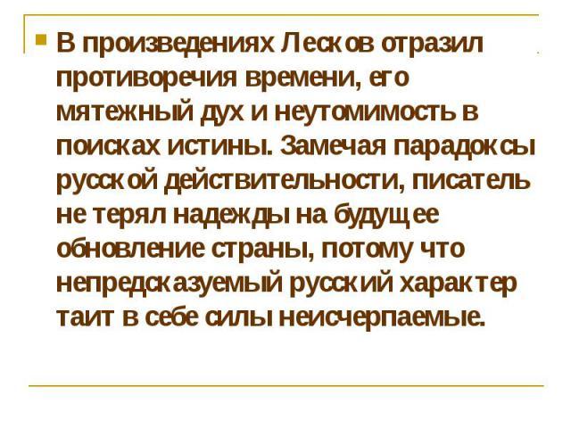 В произведениях Лесков отразил противоречия времени, его мятежный дух и неутомимость в поисках истины. Замечая парадоксы русской действительности, писатель не терял надежды на будущее обновление страны, потому что непредсказуемый русский характер та…