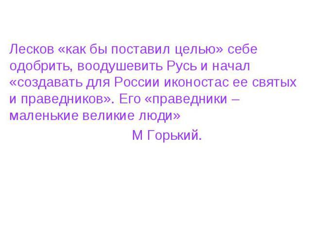 Лесков «как бы поставил целью» себе одобрить, воодушевить Русь и начал «создавать для России иконостас ее святых и праведников». Его «праведники – маленькие великие люди» М Горький.