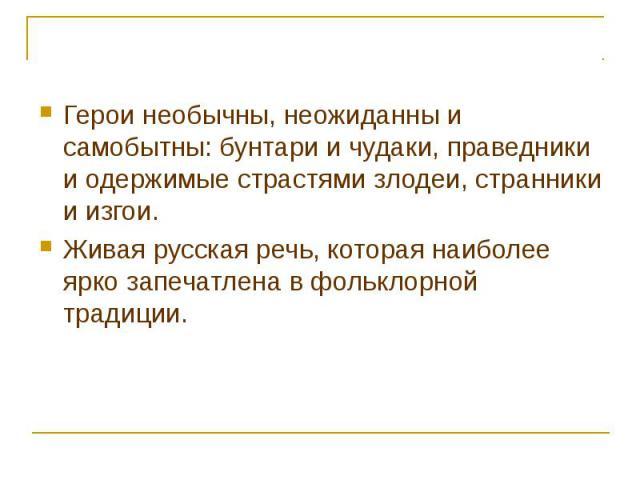 Герои необычны, неожиданны и самобытны: бунтари и чудаки, праведники и одержимые страстями злодеи, странники и изгои.Живая русская речь, которая наиболее ярко запечатлена в фольклорной традиции.
