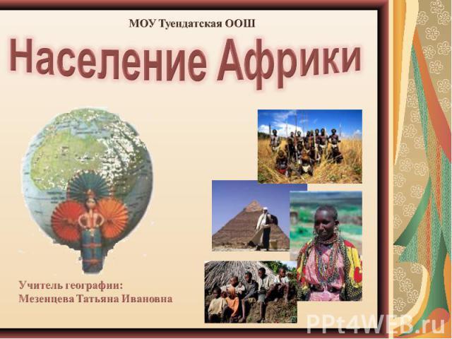 Население Африки Учитель географии:Мезенцева Татьяна Ивановна