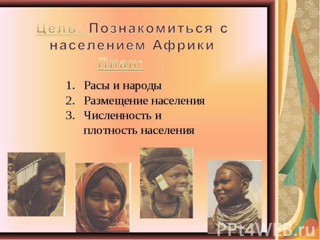 Цель: Познакомиться с населением Африки Расы и народыРазмещение населенияЧисленность и плотность населения