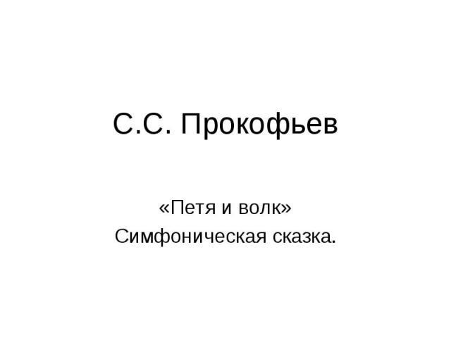 С.С. Прокофьев«Петя и волк»Симфоническая сказка.