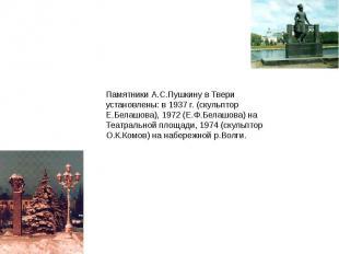 Памятники А.С.Пушкину в Твери установлены: в 1937 г. (скульптор Е.Белашова), 197