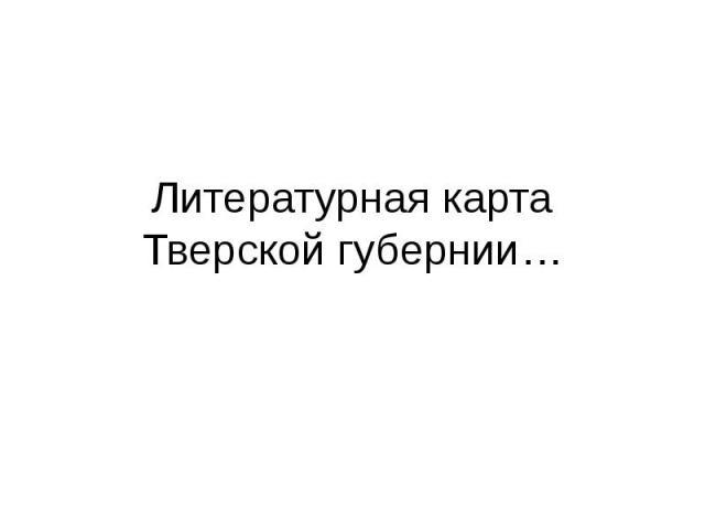Литературная карта Тверской губернии…