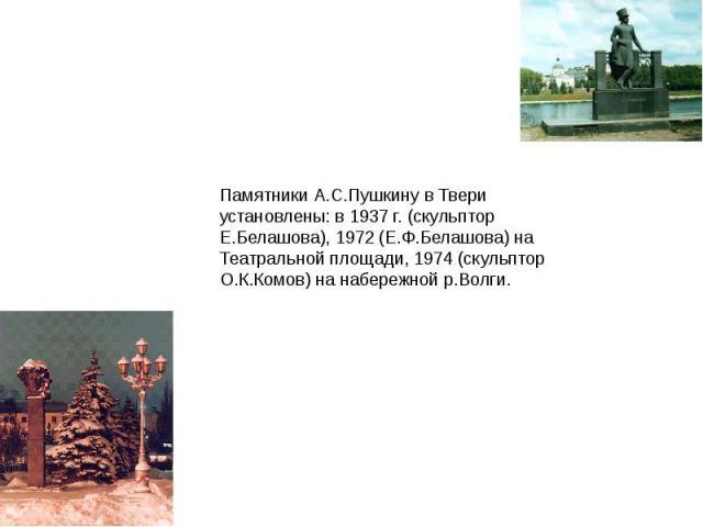 Памятники А.С.Пушкину в Твери установлены: в 1937 г. (скульптор Е.Белашова), 1972 (Е.Ф.Белашова) на Театральной площади, 1974 (скульптор О.К.Комов) на набережной р.Волги.