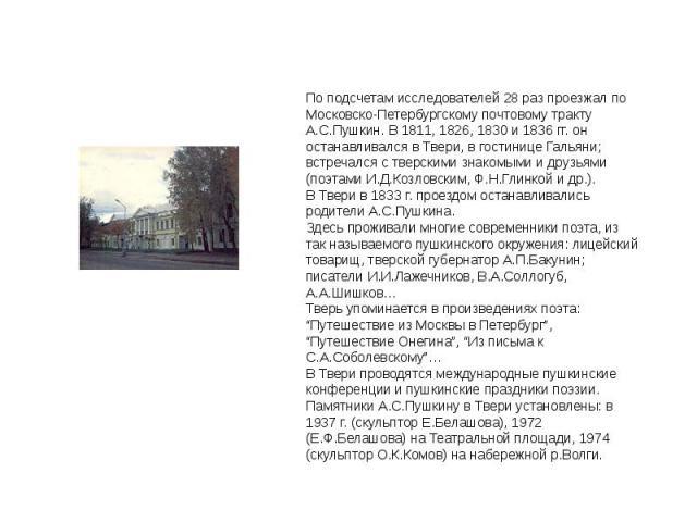По подсчетам исследователей 28 раз проезжал по Московско-Петербургскому почтовому тракту А.С.Пушкин. В 1811, 1826, 1830 и 1836 гг. он останавливался в Твери, в гостинице Гальяни; встречался с тверскими знакомыми и друзьями (поэтами И.Д.Козловским, Ф…