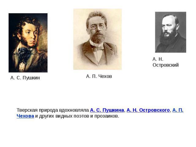 Тверская природа вдохновлялаА. С. Пушкина,А. Н. Островского, А. П. Чехова и других видных поэтов и прозаиков.