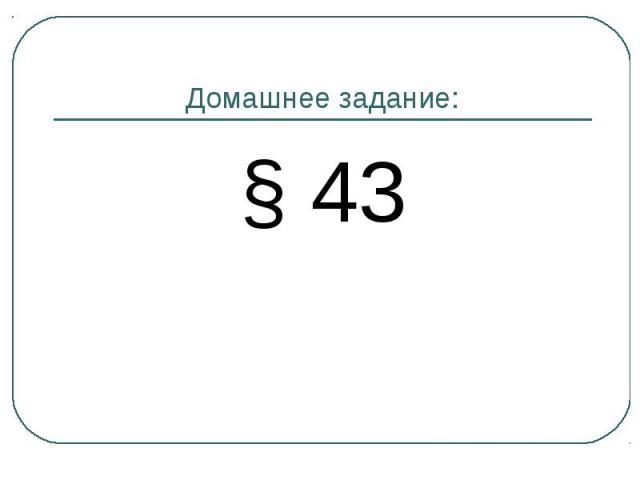 Домашнее задание:§ 43