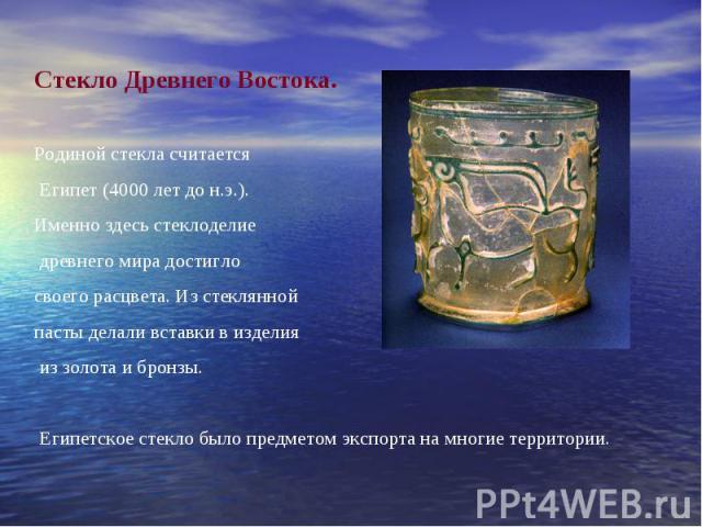 Стекло Древнего Востока.Родиной стекла считается Египет (4000 лет до н.э.). Именно здесь стеклоделие древнего мира достигло своего расцвета. Из стеклянной пасты делали вставки в изделия из золота и бронзы. Египетское стекло было предметом экспорта н…
