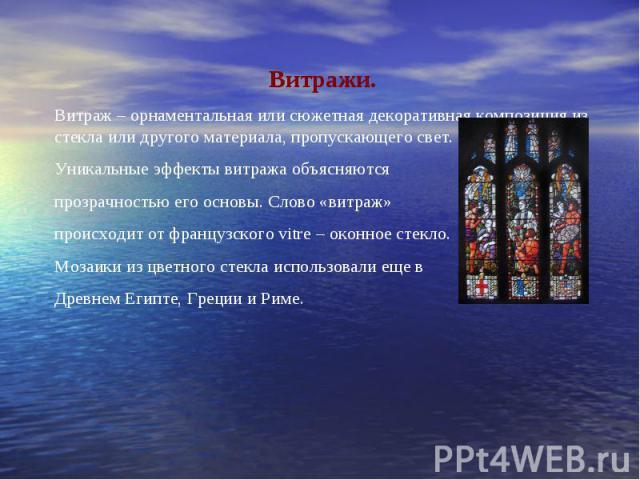 Витражи.Витраж – орнаментальная или сюжетная декоративная композиция из стекла или другого материала, пропускающего свет.Уникальные эффекты витража объясняются прозрачностью его основы. Слово «витраж» происходит от французского vitre – оконное стекл…