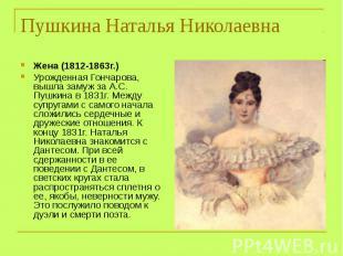 Жена (1812-1863г.) Урожденная Гончарова, вышла замуж за А.С. Пушкина в 1831г. Ме