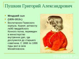 Пушкин Григорий Александрович Младший сын(1835-1913г.) Воспитанник Пажеского кор