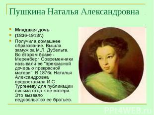Пушкина Наталья Александровна Младшая дочь(1836-1913г.) Получила домашнее образо