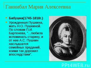 Ганнибал Мария Алексеевна Бабушка(1745-1818г.) Урожденная Пушкина, мать Н.О. Пуш