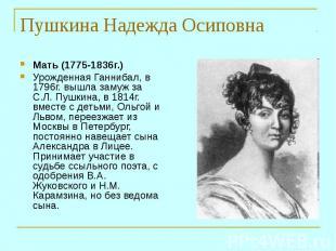 Мать (1775-1836г.) Урожденная Ганнибал, в 1796г. вышла замуж за С.Л. Пушкина, в