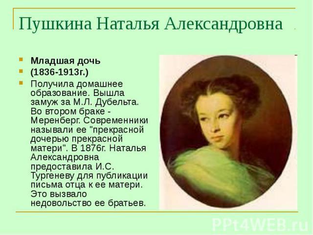 Пушкина Наталья Александровна Младшая дочь(1836-1913г.) Получила домашнее образование. Вышла замуж за М.Л. Дубельта. Во втором браке - Меренберг. Современники называли ее