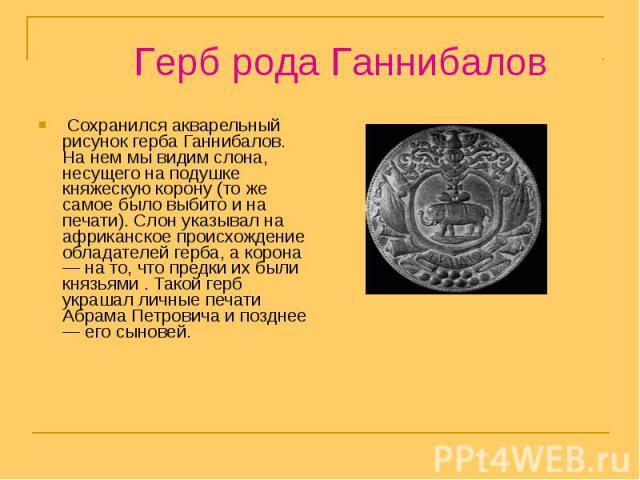 Герб рода Ганнибалов Сохранился акварельный рисунок герба Ганнибалов. На нем мы видим слона, несущего на подушке княжескую корону (то же самое было выбито и на печати). Слон указывал на африканское происхождение обладателей герба, а корона — на то, …