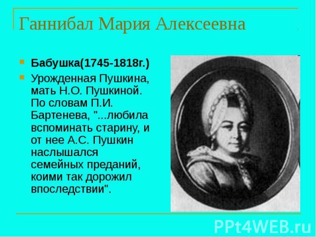 Ганнибал Мария Алексеевна Бабушка(1745-1818г.) Урожденная Пушкина, мать Н.О. Пушкиной. По словам П.И. Бартенева,