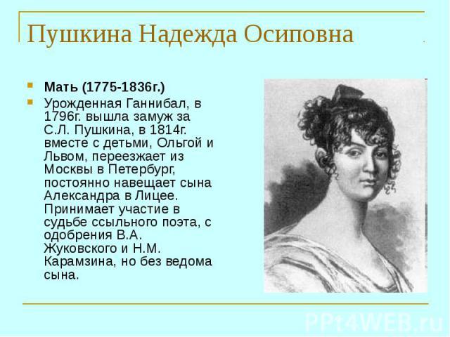 Мать (1775-1836г.) Урожденная Ганнибал, в 1796г. вышла замуж за С.Л. Пушкина, в 1814г. вместе с детьми, Ольгой и Львом, переезжает из Москвы в Петербург, постоянно навещает сына Александра в Лицее. Принимает участие в судьбе ссыльного поэта, с одобр…