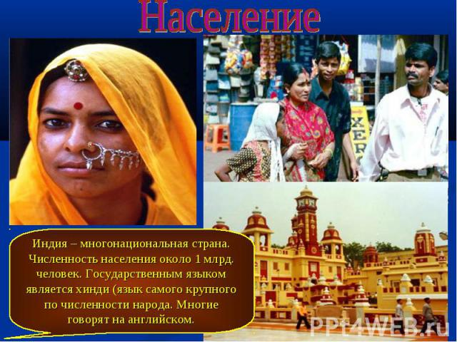 Население Индия – многонациональная страна. Численность населения около 1 млрд. человек. Государственным языком является хинди (язык самого крупного по численности народа. Многие говорят на английском.