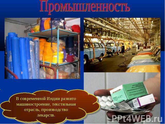 Промышленность В современной Индии развито машиностроение, текстильная отрасль, производство лекарств.