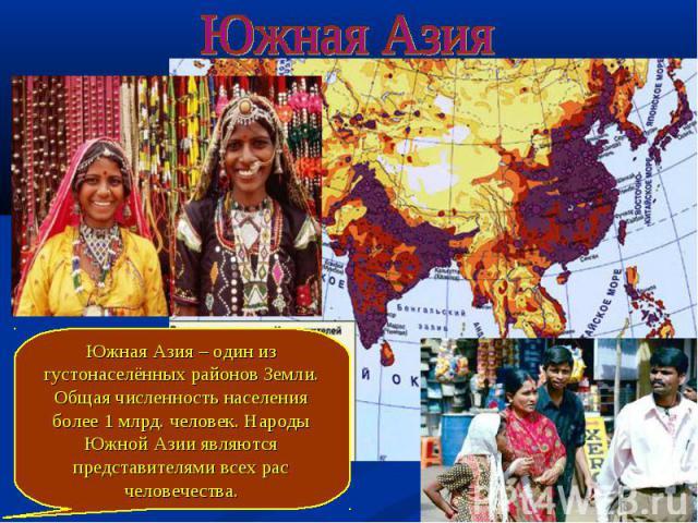 Южная Азия Южная Азия – один из густонаселённых районов Земли. Общая численность населения более 1 млрд. человек. Народы Южной Азии являются представителями всех рас человечества.