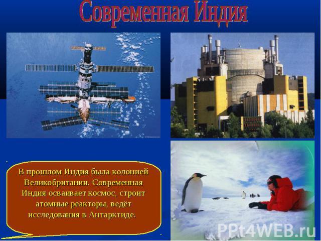 Современная Индия В прошлом Индия была колонией Великобритании. Современная Индия осваивает космос, строит атомные реакторы, ведёт исследования в Антарктиде.
