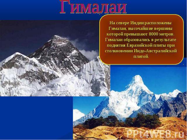 Гималаи На севере Индии расположены Гималаи, высочайшие вершины которой превышают 8000 метров. Гималаи образовались в результате поднятия Евразийской плиты при столкновении Индо-Австралийской плитой.