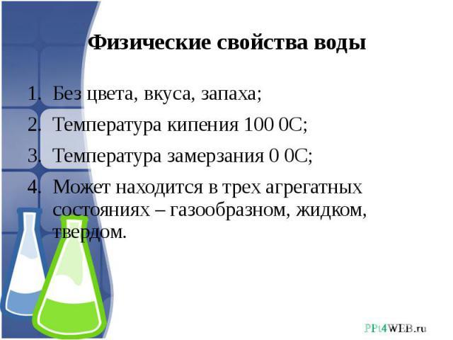Физические свойства воды Без цвета, вкуса, запаха;Температура кипения 100 0С;Температура замерзания 0 0С;Может находится в трех агрегатных состояниях – газообразном, жидком, твердом.