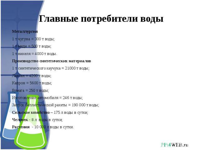 Главные потребители воды Металлургия1 т чугуна = 300 т воды;1 т меди = 500 т воды;1 т никеля = 4000 т воды.Производство синтетических материалов1 т синтетического каучука = 21000 т воды;Лавсан = 4200 т воды;Капрон = 5600 т воды;Бумага = 250 т воды;И…