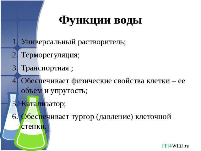 Функции воды Универсальный растворитель;Терморегуляция;Транспортная ;Обеспечивает физические свойства клетки – ее объем и упругость;Катализатор;Обеспечивает тургор (давление) клеточной стенки.