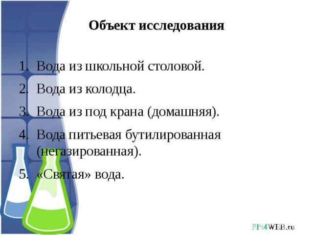 Объект исследования Вода из школьной столовой.Вода из колодца.Вода из под крана (домашняя).Вода питьевая бутилированная (негазированная). «Святая» вода.