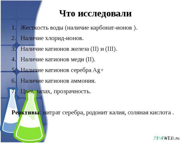 Что исследовали Жесткость воды (наличие карбонат-ионов ).Наличие хлорид-ионов.Наличие катионов железа (II) и (III).Наличие катионов меди (II).Наличие катионов серебра Ag+Наличие катионов аммония.Цвет, запах, прозрачность.Реактивы: нитрат серебра, ро…
