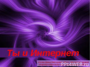 Ты и Интернет Юсова Ирина Викторовна, МБОУ «Мстерская средняя общеобразовательна