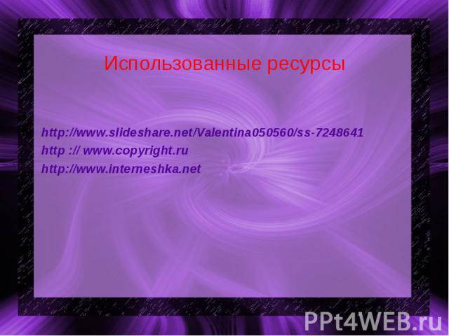 Использованные ресурсы http://www.slideshare.net/Valentina050560/ss-7248641http :// www.copyright.ru http://www.interneshka.net
