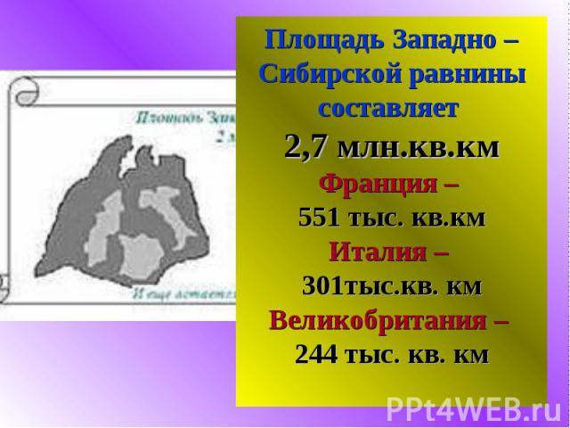 Площадь Западно – Сибирской равнины составляет 2,7 млн.кв.кмФранция – 551 тыс. кв.кмИталия – 301тыс.кв. кмВеликобритания – 244 тыс. кв. км