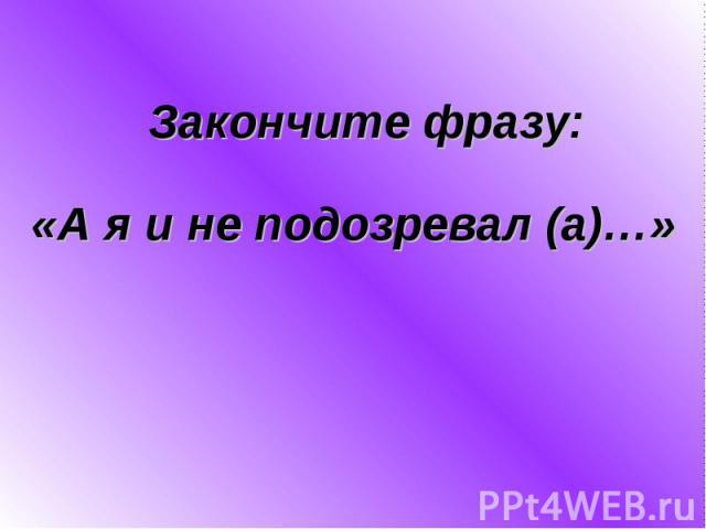 «А я и не подозревал (а)…»Закончите фразу: