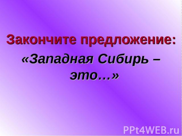 Закончите предложение:«Западная Сибирь – это…»