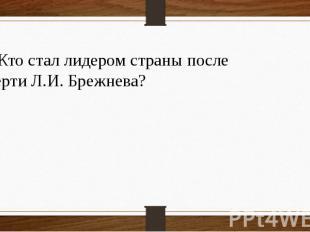 12 Кто стал лидером страны после смерти Л.И. Брежнева?