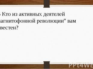 """15 Кто из активных деятелей """"магнитофонной революции"""" вам известен?"""