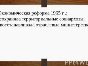 4 Экономическая реформа 1965 г .: а) сохраняла территориальные совнархозы; б) во