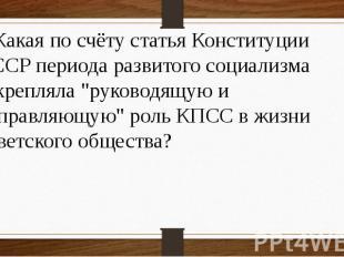 7 Какая по счёту статья Конституции СССР периода развитого социализма закрепляла