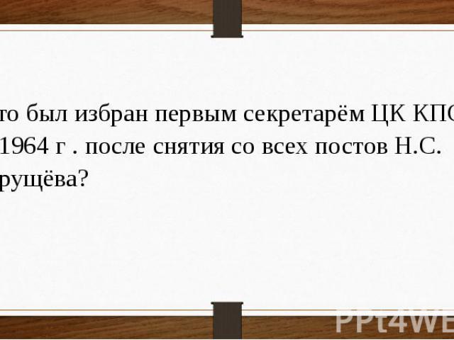Кто был избран первым секретарём ЦК КПСС в 1964 г . после снятия со всех постов Н.С. Хрущёва?