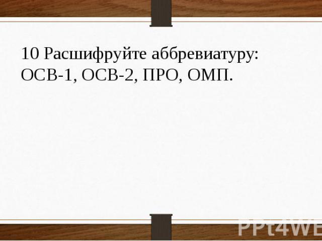 10 Расшифруйте аббревиатуру: ОСВ-1, ОСВ-2, ПРО, ОМП.