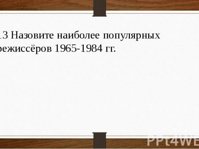 13 Назовите наиболее популярных режиссёров 1965-1984 гг.