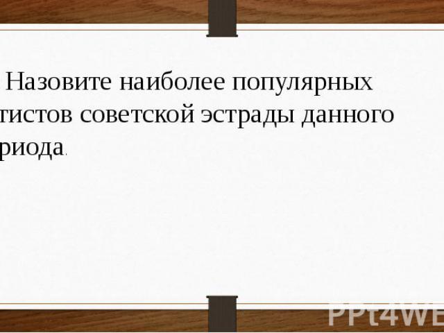 16 Назовите наиболее популярных артистов советской эстрады данного периода.