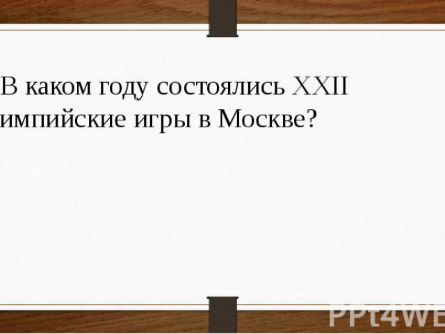 18 В каком году состоялись XXII Олимпийские игры в Москве?