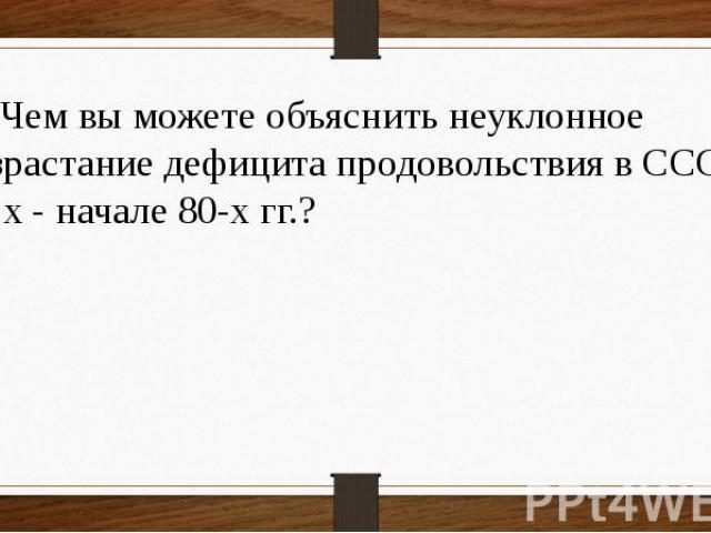 19 Чем вы можете объяснить неуклонное возрастание дефицита продовольствия в СССР в 70-х - начале 80-х гг.?
