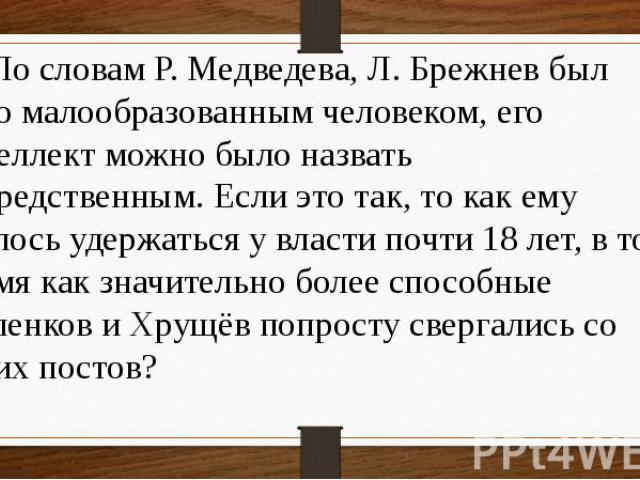 20 По словам Р. Медведева, Л. Брежнев был явно малообразованным человеком, его интеллект можно было назвать посредственным. Если это так, то как ему удалось удержаться у власти почти 18 лет, в то время как значительно более способные Маленков и Хрущ…