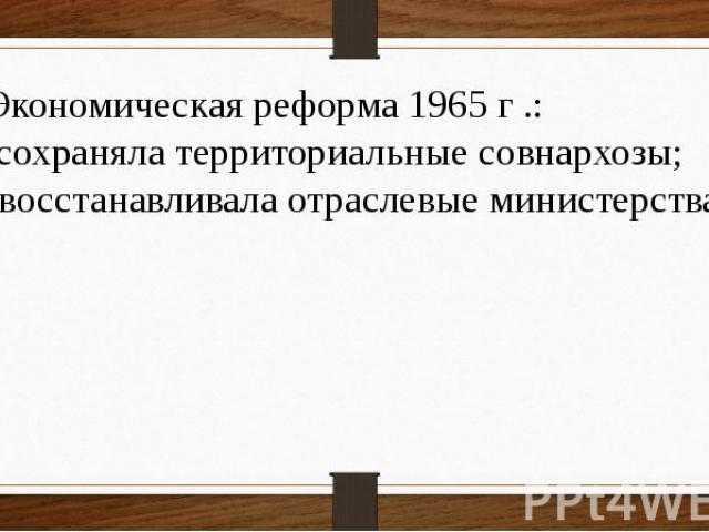 4 Экономическая реформа 1965 г .: а) сохраняла территориальные совнархозы; б) восстанавливала отраслевые министерства.